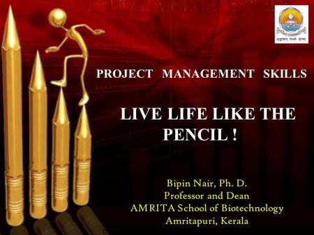 PROJECT MANAGEMENT SKILLS LIVE LIFE LIKE THE PENCIL ! Bipin Nair, Ph. D. Professor and Dean AMRITA School of Biotechnology Amritapuri, Kerala Dd.