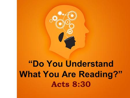 """Do You Understand What You Are Reading?"" Acts 8:30."