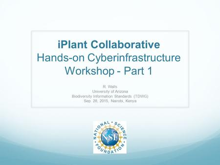 IPlant Collaborative Hands-on Cyberinfrastructure Workshop - Part 1 R. Walls University of Arizona Biodiversity Information Standards (TDWG) Sep. 28, 2015,