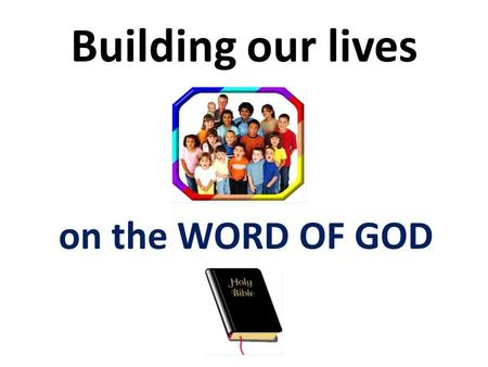 Building our lives on the WORD OF GOD.