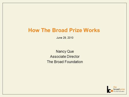 How The Broad Prize Works June 29, 2010 Nancy Que Associate Director The Broad Foundation.