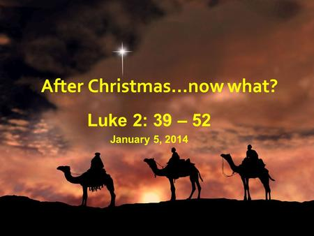 After Christmas…now what? Luke 2: 39 – 52 January 5, 2014.