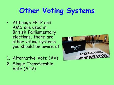 Other Voting Systems Although FPTP and AMS are used in British Parliamentary elections, there are other voting systems you should be aware of 1.Alternative.