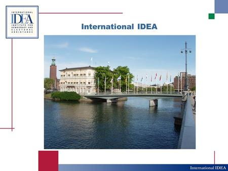 International IDEA. IDEA in a Nutshell The International Institute for Democracy and Electoral Assistance is the only global intergovernmental organization.