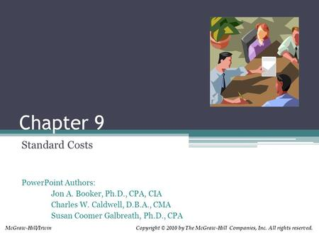 Chapter 9 Standard Costs PowerPoint Authors: Jon A. Booker, Ph.D., CPA, CIA Charles W. Caldwell, D.B.A., CMA Susan Coomer Galbreath, Ph.D., CPA Copyright.