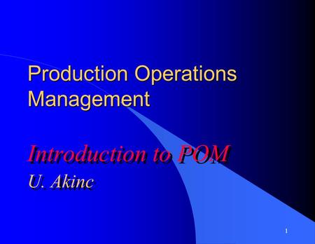 1 Production Operations Management Introduction to POM U. Akinc Introduction to POM U. Akinc.