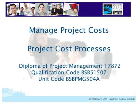 BSBPMG504A Manage Project Costs Manage Project Costs Project Cost Processes Diploma of Project Management 17872 Qualification Code BSB51507 Unit Code BSBPMG504A.