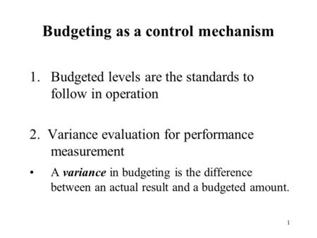 1 Budgeting as a control mechanism 1. Budgeted levels are the standards to follow in operation 2. Variance evaluation for performance measurement A variance.