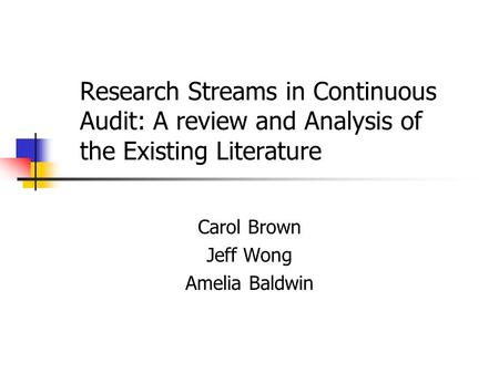 Research Streams in Continuous Audit: A review and Analysis of the Existing Literature Carol Brown Jeff Wong Amelia Baldwin.