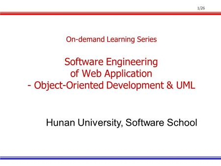 1/26 On-demand Learning Series Software Engineering of Web Application - Object-Oriented Development & UML Hunan University, Software School.