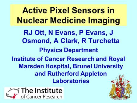 Active Pixel Sensors in Nuclear Medicine Imaging RJ Ott, N Evans, P Evans, J Osmond, A Clark, R Turchetta Physics Department Institute of Cancer Research.