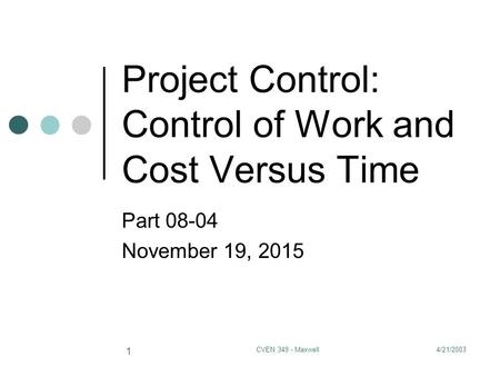 4/21/2003CVEN 349 - Maxwell 1 Project Control: Control of Work and Cost Versus Time Part 08-04 November 19, 2015.