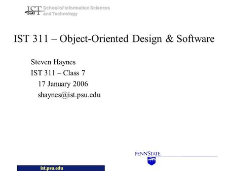 Ist.psu.edu School of Information Sciences and Technology IST 311 – Object-Oriented Design & Software Steven Haynes IST 311 – Class 7 17 January 2006