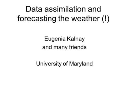 Data assimilation and forecasting the weather (!) Eugenia Kalnay and many friends University of Maryland.