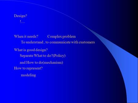 Design? !… When it needs? To understand, to communicate with customers Complex problem What is good design? Separate What to do?(Policy) and How to do(mechanism)