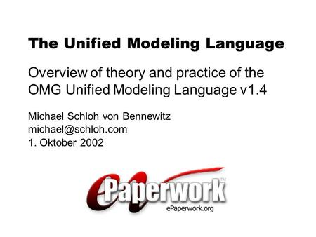 Michael Schloh von Bennewitz 1. Oktober 2002 The Unified Modeling Language Overview of theory and practice of the OMG Unified Modeling.