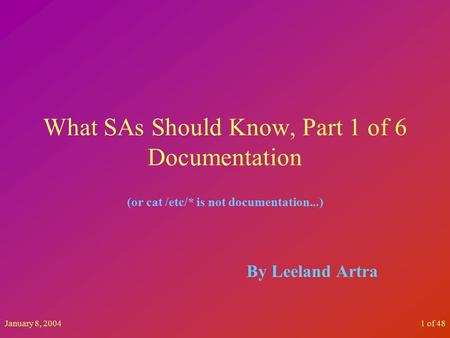 January 8, 20041 of 48 What SAs Should Know, Part 1 of 6 Documentation (or cat /etc/* is not documentation...) By Leeland Artra.