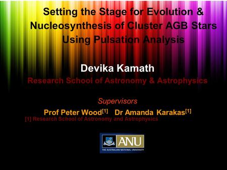 Setting the Stage for Evolution & Nucleosynthesis of Cluster AGB Stars Using Pulsation Analysis Devika Kamath Research School of Astronomy & Astrophysics.