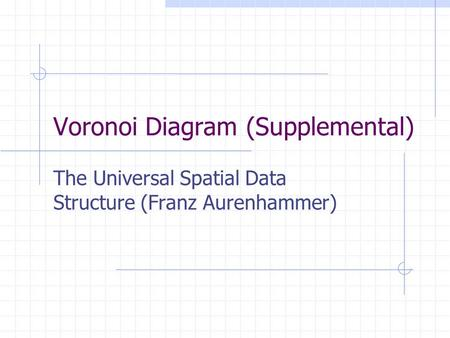 Voronoi Diagram (Supplemental) The Universal Spatial Data Structure (Franz Aurenhammer)