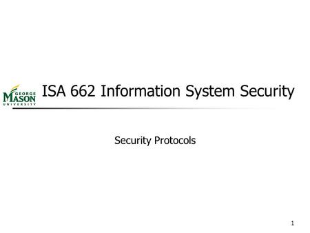 1 ISA 662 Information System Security Security Protocols.