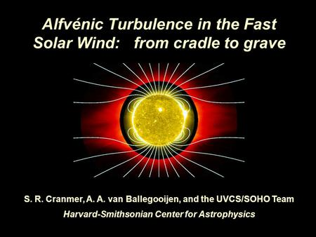 Alfvénic Turbulence in the Fast Solar Wind: from cradle to grave S. R. Cranmer, A. A. van Ballegooijen, and the UVCS/SOHO Team Harvard-Smithsonian Center.