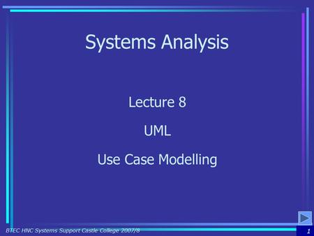 1 BTEC HNC Systems Support Castle College 2007/8 Systems Analysis Lecture 8 UML Use Case Modelling.