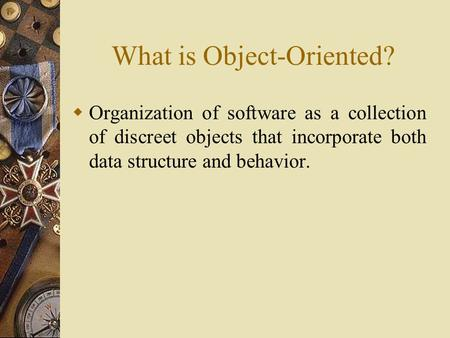 What is Object-Oriented?  Organization of software as a collection of discreet objects that incorporate both data structure and behavior.
