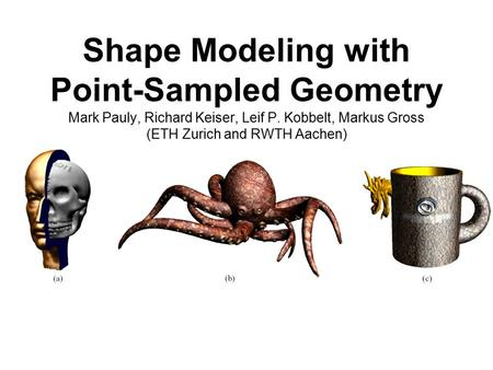 Shape Modeling with Point-Sampled Geometry Mark Pauly, Richard Keiser, Leif P. Kobbelt, Markus Gross (ETH Zurich and RWTH Aachen)