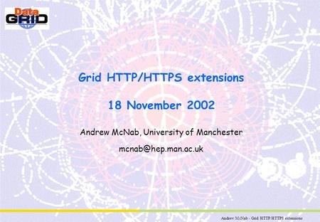 Andrew McNab - Grid HTTP/HTTPS extensions Grid HTTP/HTTPS extensions 18 November 2002 Andrew McNab, University of Manchester