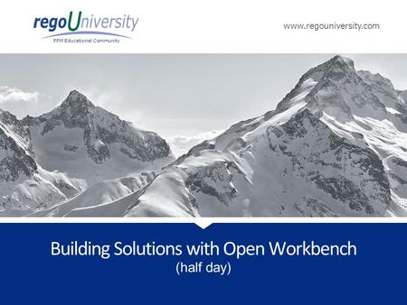 Www.regouniversity.com PPM Educational Community (half day) Building Solutions with Open Workbench.