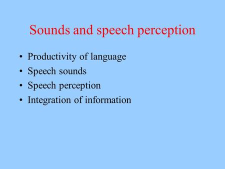 Sounds and speech perception Productivity of language Speech sounds Speech perception Integration of information.