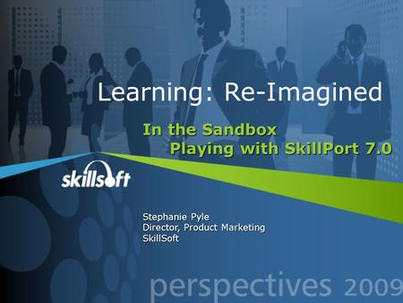 In the Sandbox Playing with SkillPort 7.0 Stephanie Pyle Director, Product Marketing SkillSoft Learning: Re-Imagined.