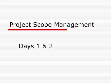 Project Scope Management Days 1 & 2 1. Project Scope Management  Project Scope Management Ensures that project includes all the work required, and only.