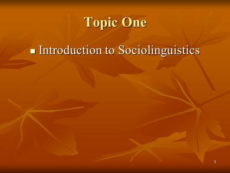 1 Topic One Introduction to Sociolinguistics Introduction to Sociolinguistics.