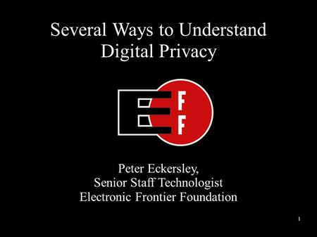 Several Ways to Understand Digital Privacy Peter Eckersley, Senior Staff Technologist Electronic Frontier Foundation 1.