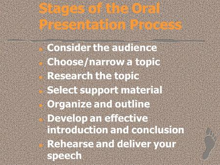Stages of the Oral Presentation Process l Consider the audience l Choose/narrow a topic l Research the topic l Select support material l Organize and outline.