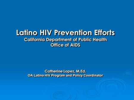 Latino HIV Prevention Efforts California Department of Public Health Office of AIDS Catherine Lopez, M.Ed. OA Latino HIV Program and Policy Coordinator.