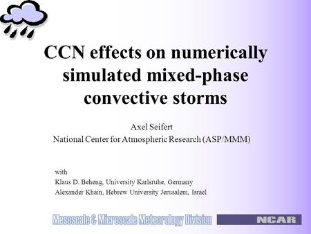 CCN effects on numerically simulated mixed-phase convective storms with Klaus D. Beheng, University Karlsruhe, Germany Alexander Khain, Hebrew University.