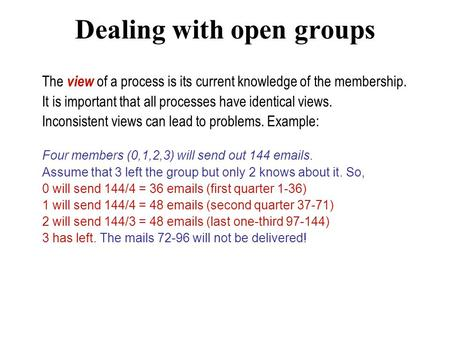 Dealing with open groups The view of a process is its current knowledge of the membership. It is important that all processes have identical views. Inconsistent.