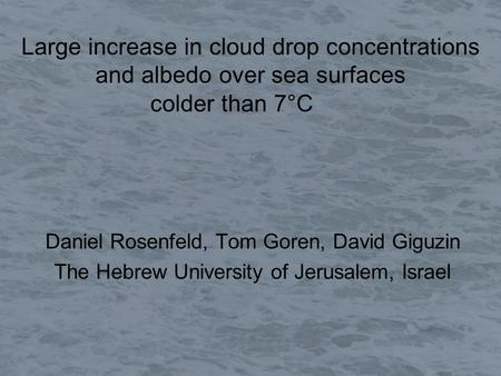 Large increase in cloud drop concentrations and albedo over sea surfaces colder than 7°C Daniel Rosenfeld, Tom Goren, David Giguzin The Hebrew University.