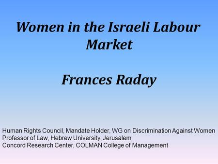 Women in the Israeli Labour Market Frances Raday Human Rights Council, Mandate Holder, WG on Discrimination Against Women Professor of Law, Hebrew University,