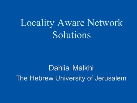 Locality Aware Network Solutions Dahlia Malkhi The Hebrew University of Jerusalem.