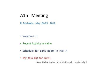 A1n Meeting R. Michaels, May 24-25, 2012 Welcome !! Recent Activity in Hall A Schedule for Early Beam in Hall A My task list for July 1 New Hall A leader,