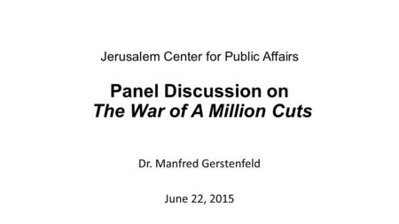 Jerusalem Center for Public Affairs Panel Discussion on The War of A Million Cuts Dr. Manfred Gerstenfeld June 22, 2015.