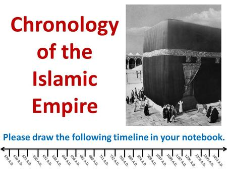 570 A.D. Please draw the following timeline in your notebook. Chronology of the Islamic Empire 610 A.D. 644 A.D. 656 A.D. 661 A.D. 680 A.D. 711 A.D.732.