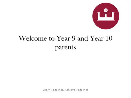 Welcome to Year 9 and Year 10 parents Learn Together, Achieve Together.