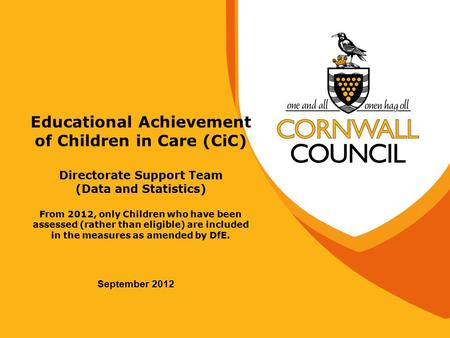 Educational Achievement of Children in Care (CiC) Directorate Support Team (Data and Statistics) From 2012, only Children who have been assessed (rather.
