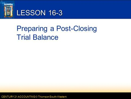 CENTURY 21 ACCOUNTING © Thomson/South-Western LESSON 16-3 Preparing a Post-Closing Trial Balance.