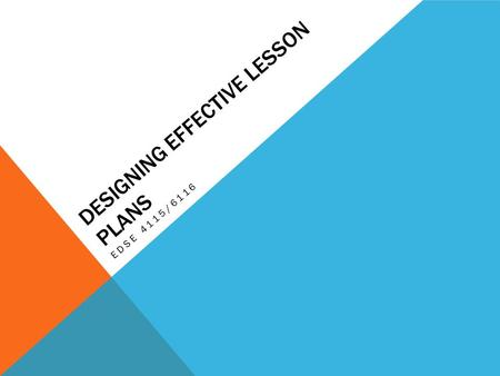 DESIGNING EFFECTIVE LESSON PLANS EDSE 4115/6116. A GOOD LESSON PLAN DOES THE FOLLOWING… Specifically states what students will do during the duration.