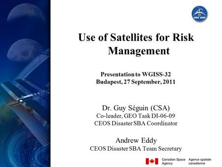 Slide 1 Use of Satellites for Risk Management Presentation to WGISS-32 Budapest, 27 September, 2011 Dr. Guy Séguin (CSA) Co-leader, GEO Task DI-06-09 CEOS.